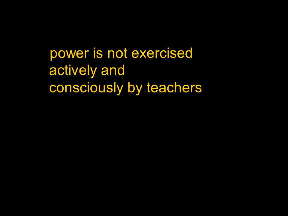 power is not exercised actively and consciously by teachers
