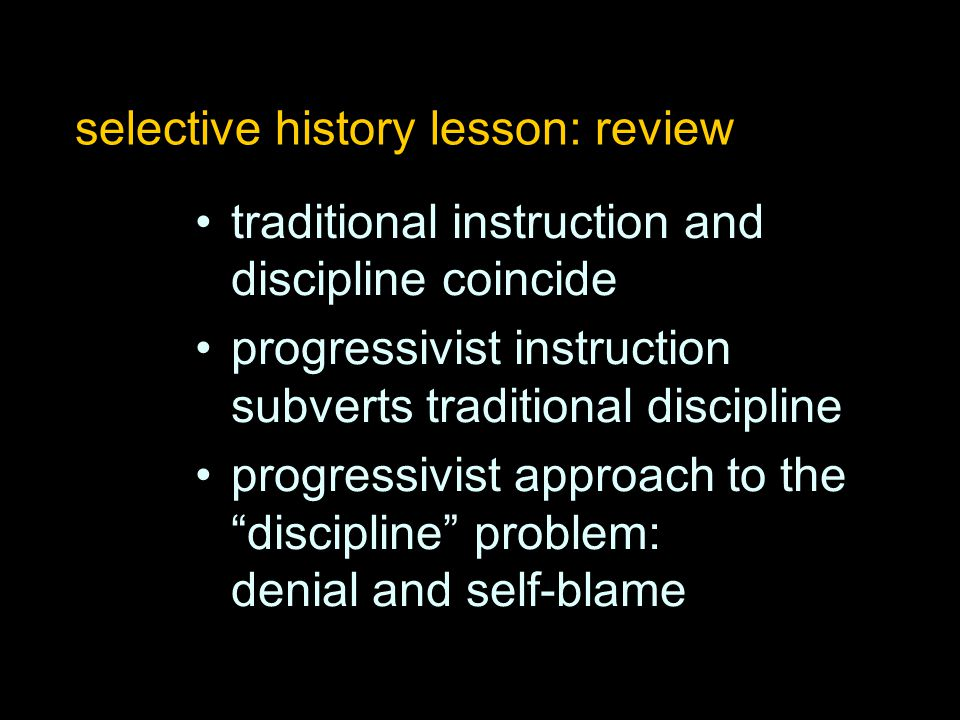 selective history lesson: review traditional instruction and discipline coincide progressivist instruction subverts traditional discipline progressivi