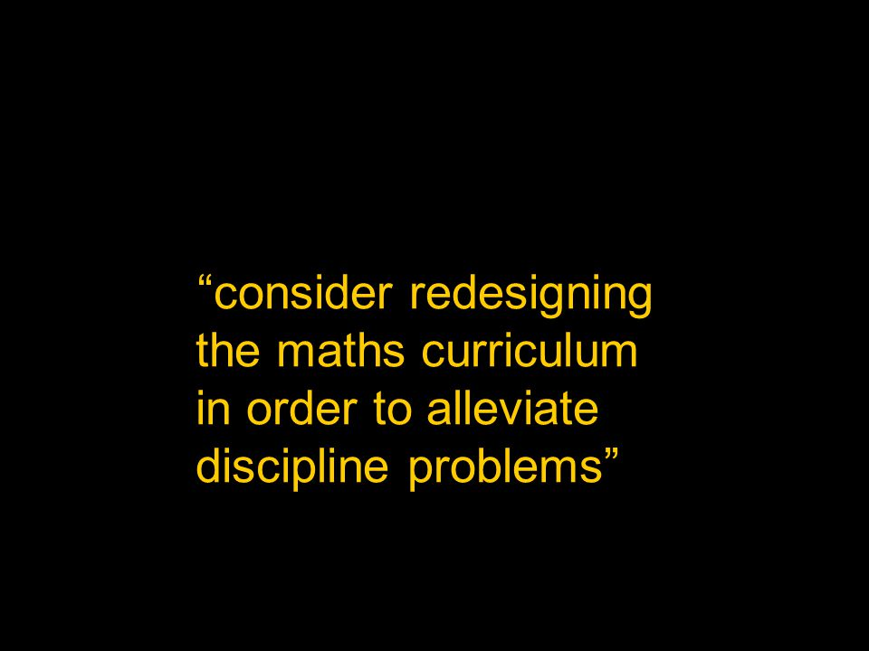 """consider redesigning the maths curriculum in order to alleviate discipline problems"""
