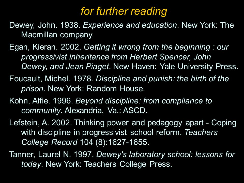for further reading Dewey, John. 1938. Experience and education. New York: The Macmillan company. Egan, Kieran. 2002. Getting it wrong from the beginn
