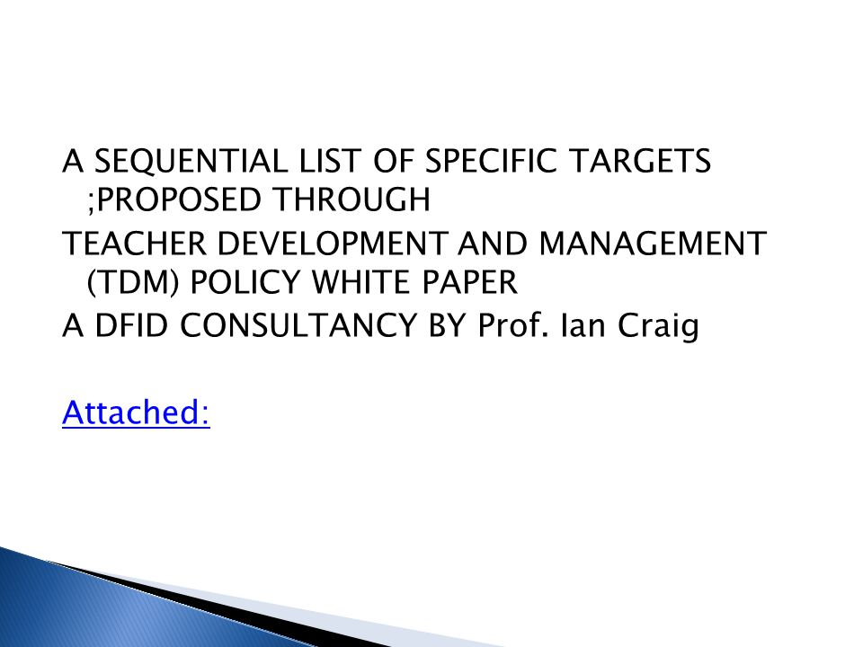 A SEQUENTIAL LIST OF SPECIFIC TARGETS ;PROPOSED THROUGH TEACHER DEVELOPMENT AND MANAGEMENT (TDM) POLICY WHITE PAPER A DFID CONSULTANCY BY Prof. Ian Cr
