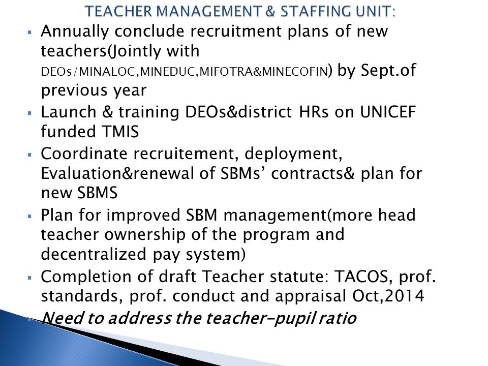  Annually conclude recruitment plans of new teachers(Jointly with DEOs/MINALOC,MINEDUC,MIFOTRA&MINECOFIN ) by Sept.of previous year  Launch & traini