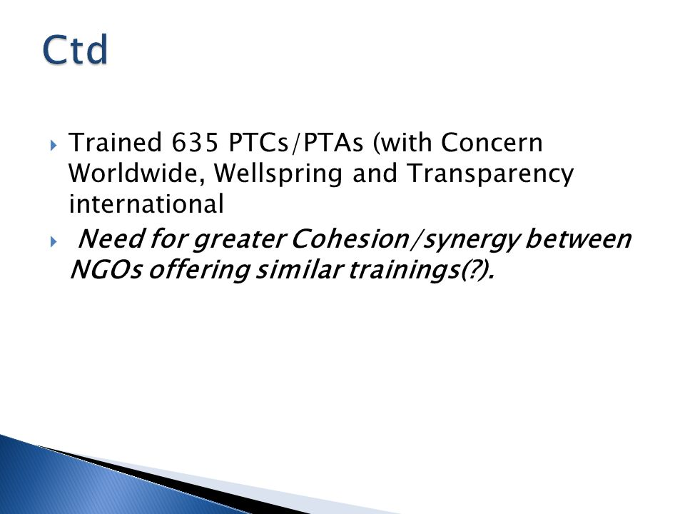  Trained 635 PTCs/PTAs (with Concern Worldwide, Wellspring and Transparency international  Need for greater Cohesion/synergy between NGOs offering s