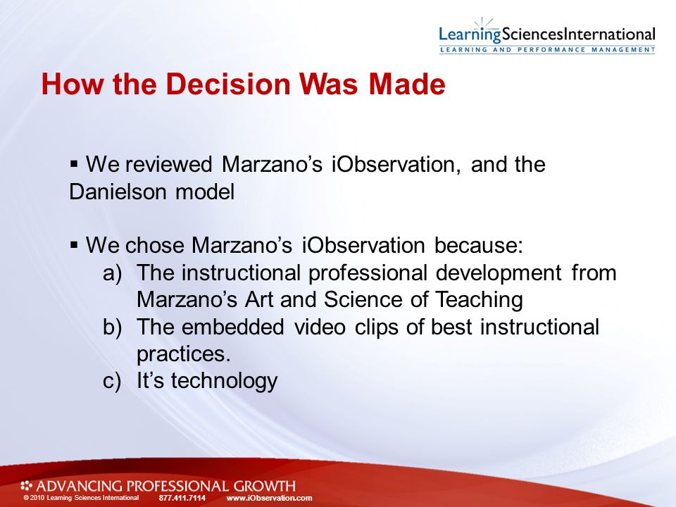 © 2010 Learning Sciences International 877.411.7114 www.iObservation.com How the Decision Was Made  We reviewed Marzano's iObservation, and the Danielson model  We chose Marzano's iObservation because: a)The instructional professional development from Marzano's Art and Science of Teaching b)The embedded video clips of best instructional practices.
