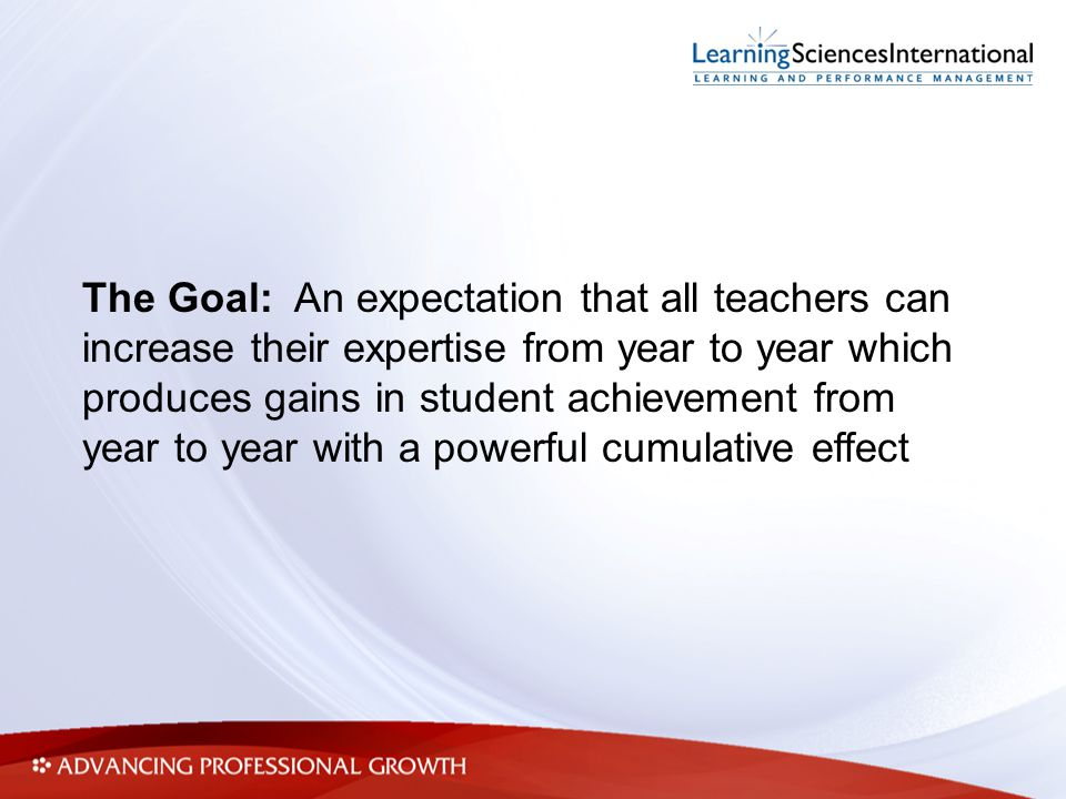 The Goal: An expectation that all teachers can increase their expertise from year to year which produces gains in student achievement from year to yea