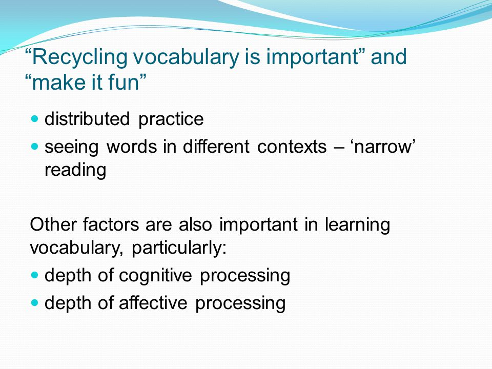 Recycling vocabulary is important and make it fun distributed practice seeing words in different contexts – 'narrow' reading Other factors are also important in learning vocabulary, particularly: depth of cognitive processing depth of affective processing