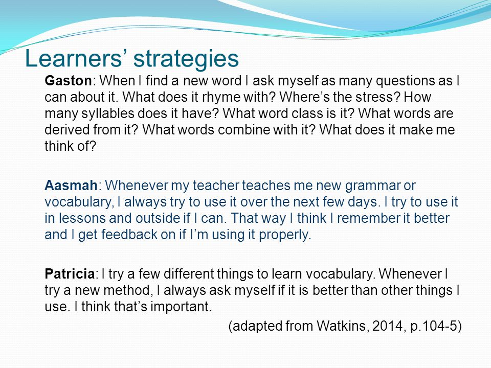 Learners' strategies Gaston: When I find a new word I ask myself as many questions as I can about it.