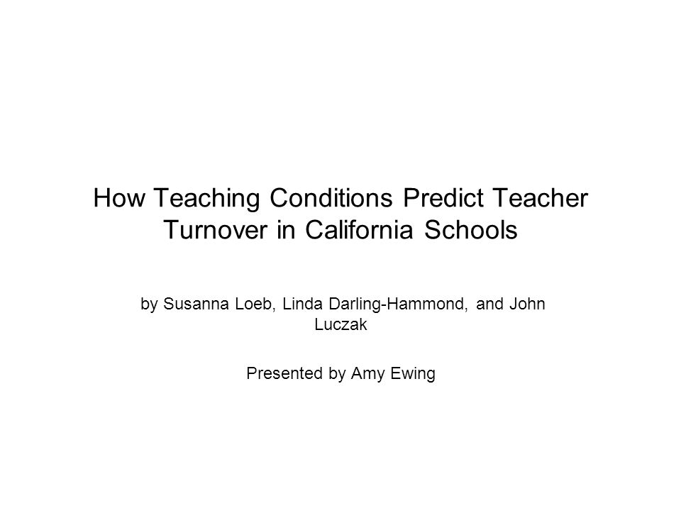How Teaching Conditions Predict Teacher Turnover in California Schools by Susanna Loeb, Linda Darling-Hammond, and John Luczak Presented by Amy Ewing
