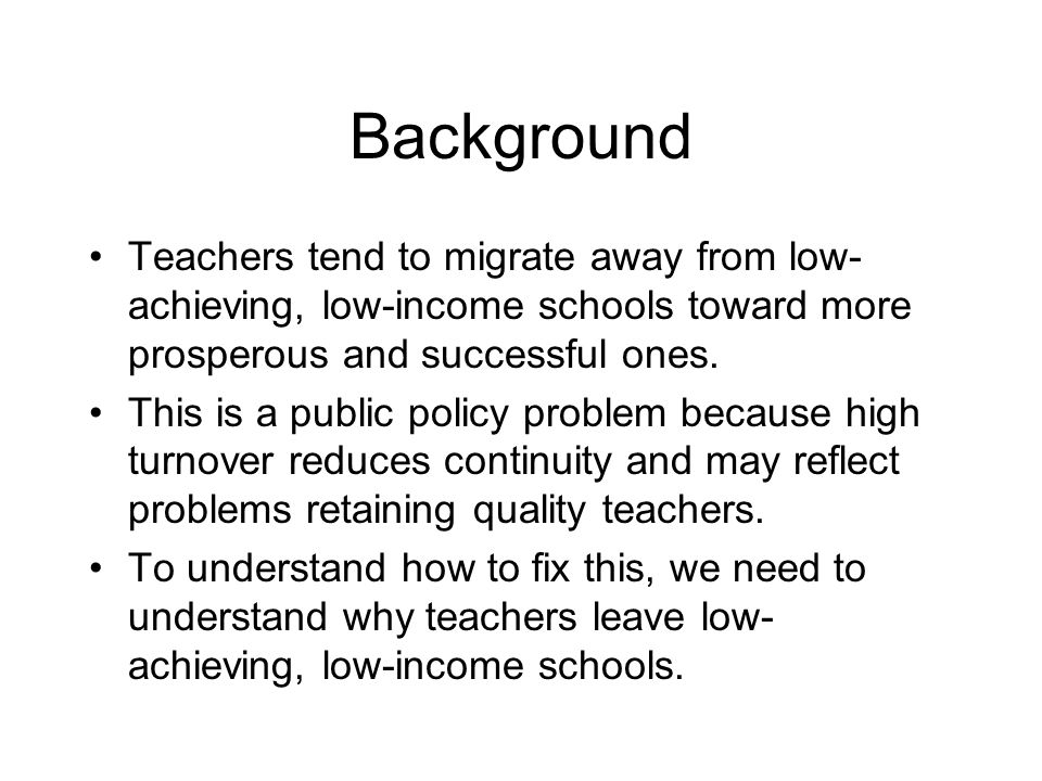 Background Teachers tend to migrate away from low- achieving, low-income schools toward more prosperous and successful ones.