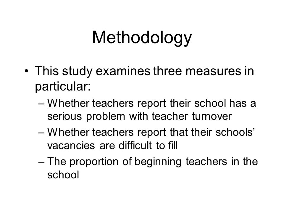 Methodology This study examines three measures in particular: –Whether teachers report their school has a serious problem with teacher turnover –Whether teachers report that their schools' vacancies are difficult to fill –The proportion of beginning teachers in the school