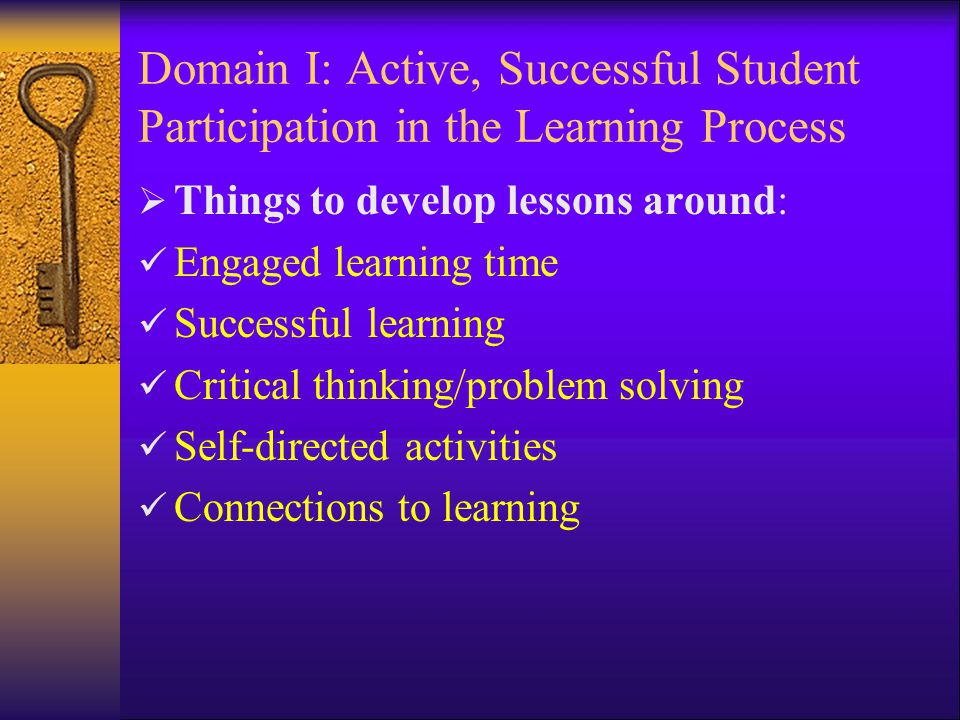Domain I: Active, Successful Student Participation in the Learning Process  Things to develop lessons around: Engaged learning time Successful learning Critical thinking/problem solving Self-directed activities Connections to learning