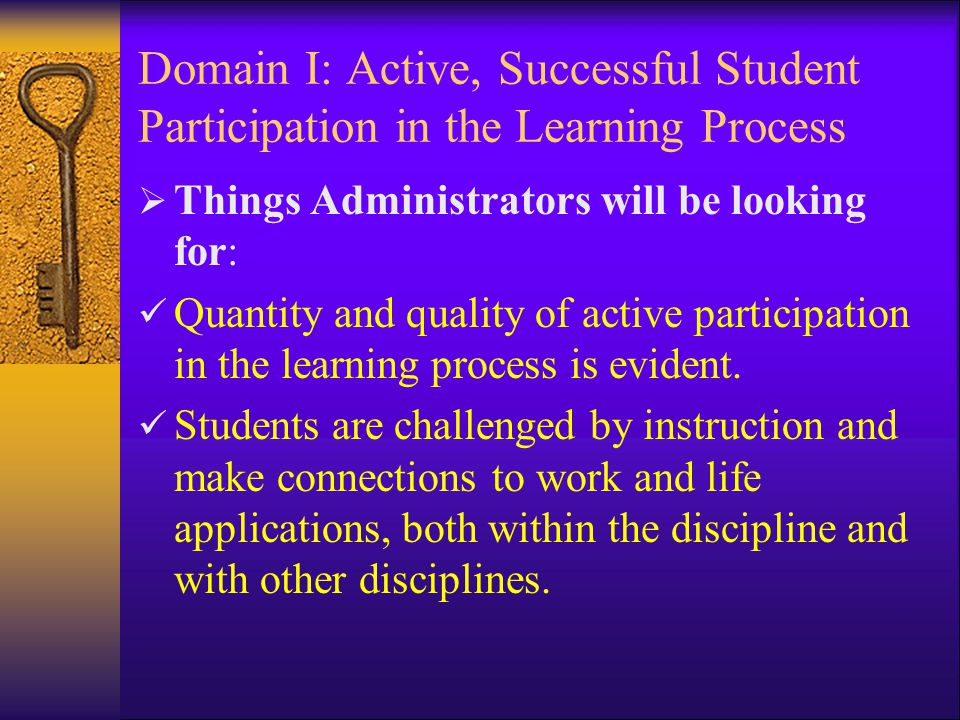 Domain I: Active, Successful Student Participation in the Learning Process  Things Administrators will be looking for: Quantity and quality of active participation in the learning process is evident.