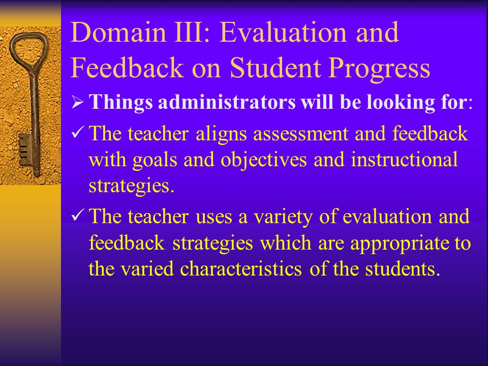 Domain III: Evaluation and Feedback on Student Progress  Things administrators will be looking for: The teacher aligns assessment and feedback with goals and objectives and instructional strategies.