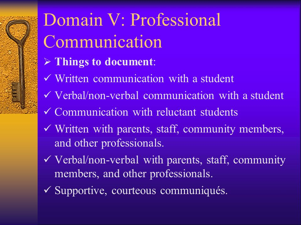 Domain V: Professional Communication  Things to document: Written communication with a student Verbal/non-verbal communication with a student Communication with reluctant students Written with parents, staff, community members, and other professionals.