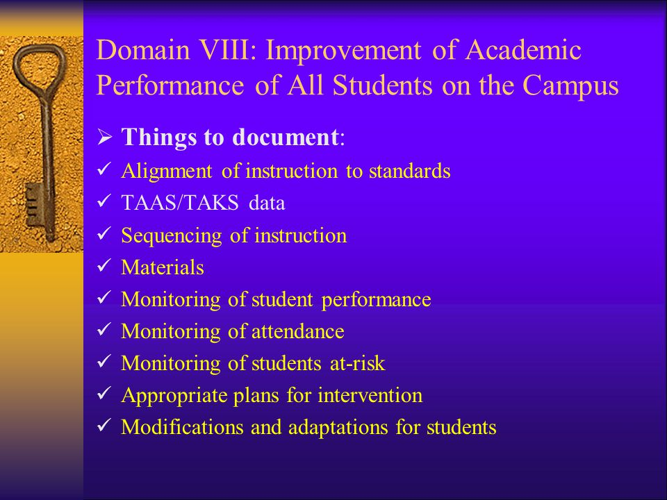 Domain VIII: Improvement of Academic Performance of All Students on the Campus  Things to document: Alignment of instruction to standards TAAS/TAKS data Sequencing of instruction Materials Monitoring of student performance Monitoring of attendance Monitoring of students at-risk Appropriate plans for intervention Modifications and adaptations for students