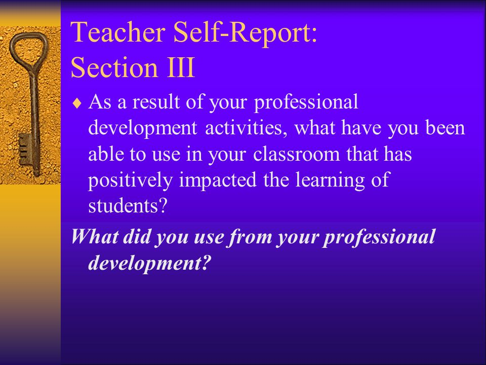 Teacher Self-Report: Section III  As a result of your professional development activities, what have you been able to use in your classroom that has positively impacted the learning of students.
