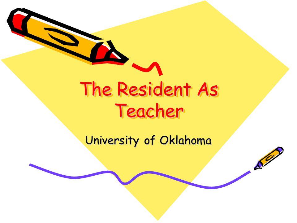 The Resident As Teacher University of Oklahoma