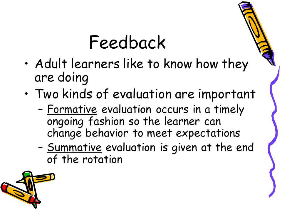 Feedback Adult learners like to know how they are doing Two kinds of evaluation are important –Formative evaluation occurs in a timely ongoing fashion
