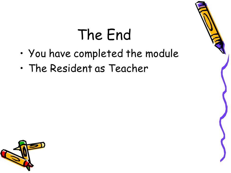 The End You have completed the module The Resident as Teacher