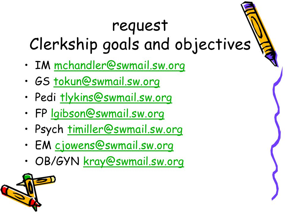 request Clerkship goals and objectives IM mchandler@swmail.sw.orgmchandler@swmail.sw.org GS tokun@swmail.sw.orgtokun@swmail.sw.org Pedi tlykins@swmail