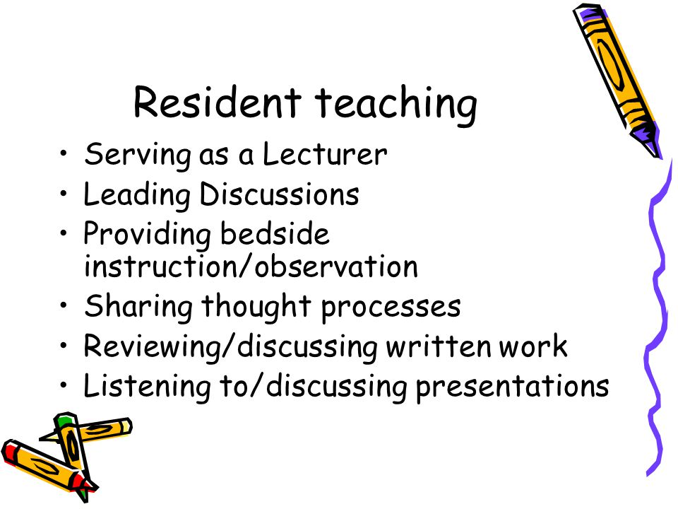 Resident teaching Serving as a Lecturer Leading Discussions Providing bedside instruction/observation Sharing thought processes Reviewing/discussing w