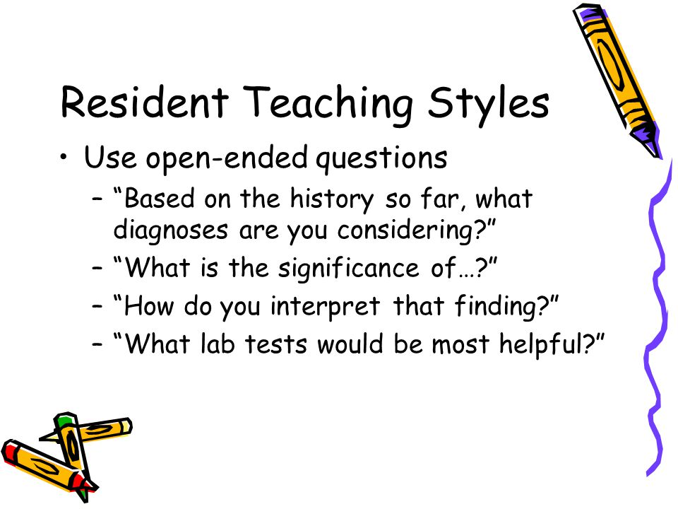 """Resident Teaching Styles Use open-ended questions –""""Based on the history so far, what diagnoses are you considering?"""" –""""What is the significance of…?"""""""