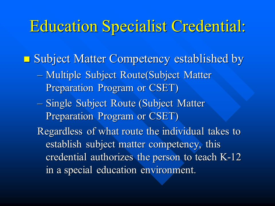 Education Specialist Credential: Subject Matter Competency established by Subject Matter Competency established by –Multiple Subject Route(Subject Matter Preparation Program or CSET) –Single Subject Route (Subject Matter Preparation Program or CSET) Regardless of what route the individual takes to establish subject matter competency, this credential authorizes the person to teach K-12 in a special education environment.
