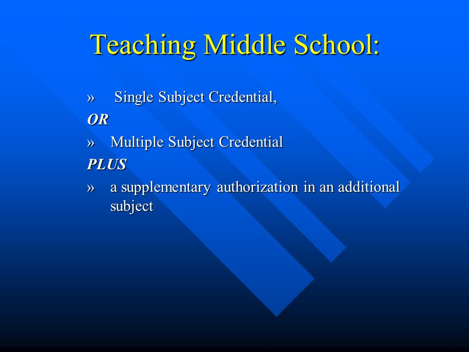 Teaching Middle School: » Single Subject Credential, OR »Multiple Subject Credential PLUS »a supplementary authorization in an additional subject