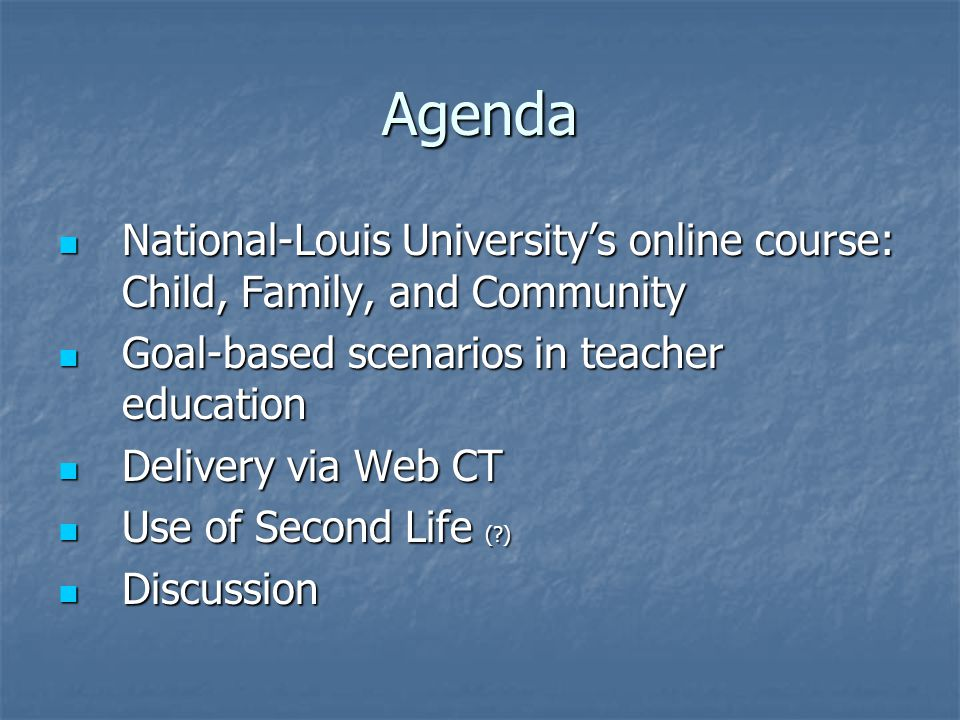 Agenda National-Louis University's online course: Child, Family, and Community National-Louis University's online course: Child, Family, and Community Goal-based scenarios in teacher education Goal-based scenarios in teacher education Delivery via Web CT Delivery via Web CT Use of Second Life ( ) Use of Second Life ( ) Discussion Discussion