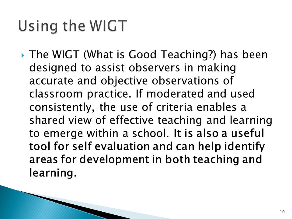  The WIGT (What is Good Teaching?) has been designed to assist observers in making accurate and objective observations of classroom practice.