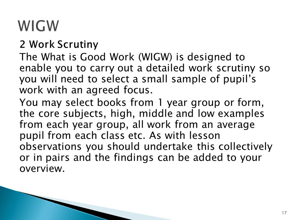 2 Work Scrutiny The What is Good Work (WIGW) is designed to enable you to carry out a detailed work scrutiny so you will need to select a small sample of pupil's work with an agreed focus.