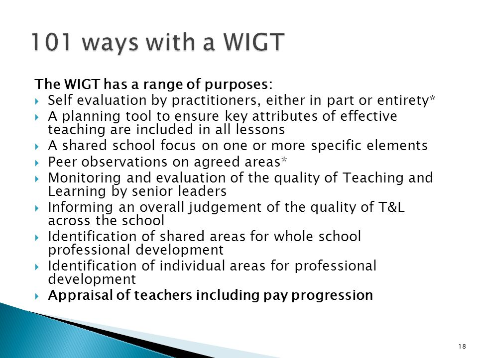 The WIGT has a range of purposes:  Self evaluation by practitioners, either in part or entirety*  A planning tool to ensure key attributes of effective teaching are included in all lessons  A shared school focus on one or more specific elements  Peer observations on agreed areas*  Monitoring and evaluation of the quality of Teaching and Learning by senior leaders  Informing an overall judgement of the quality of T&L across the school  Identification of shared areas for whole school professional development  Identification of individual areas for professional development  Appraisal of teachers including pay progression 18