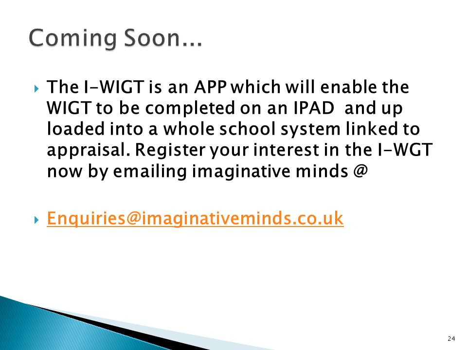  The I-WIGT is an APP which will enable the WIGT to be completed on an IPAD and up loaded into a whole school system linked to appraisal.