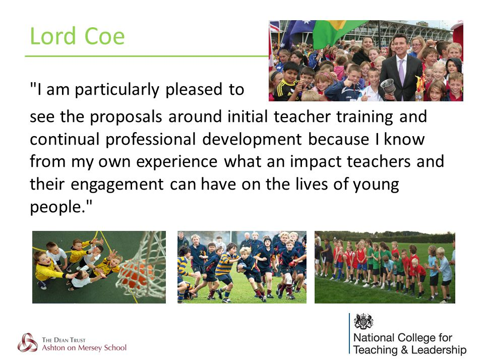 I am particularly pleased to see the proposals around initial teacher training and continual professional development because I know from my own experience what an impact teachers and their engagement can have on the lives of young people. Lord Coe