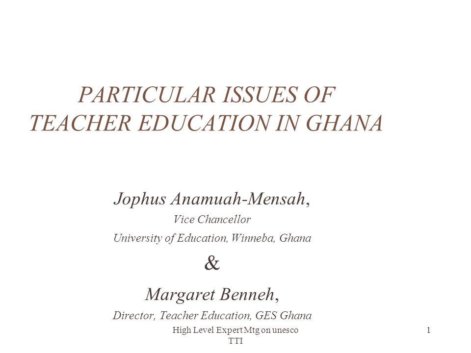 High Level Expert Mtg on unesco TTI 1 PARTICULAR ISSUES OF TEACHER EDUCATION IN GHANA Jophus Anamuah-Mensah, Vice Chancellor University of Education,