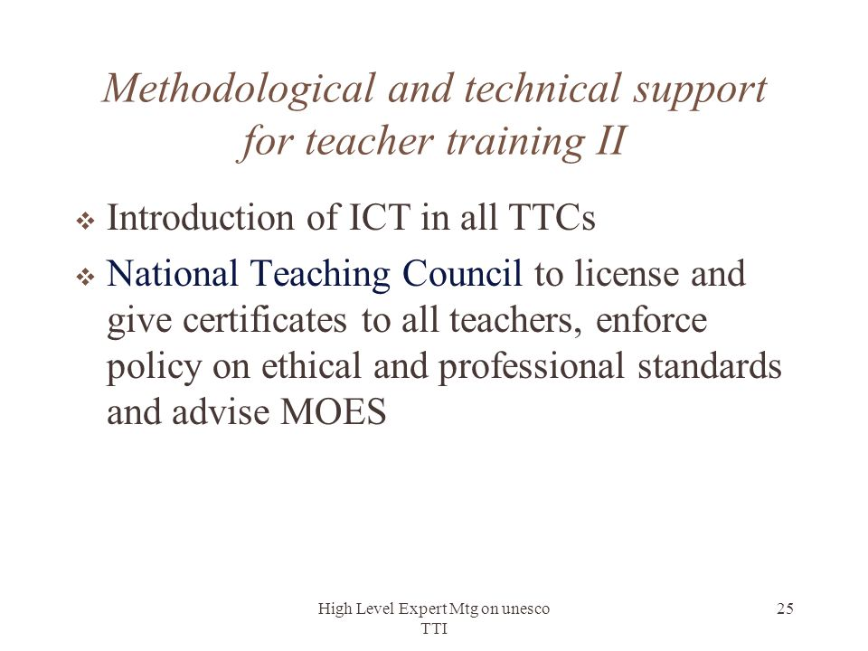 High Level Expert Mtg on unesco TTI 25 Methodological and technical support for teacher training II  Introduction of ICT in all TTCs  National Teach