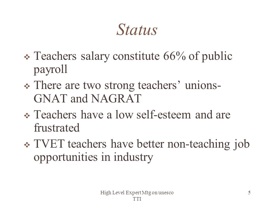 High Level Expert Mtg on unesco TTI 5 Status  Teachers salary constitute 66% of public payroll  There are two strong teachers' unions- GNAT and NAGR