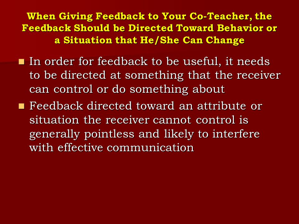 When Giving Feedback to Your Co-Teacher, the Feedback Should be Directed Toward Behavior or a Situation that He/She Can Change In order for feedback t