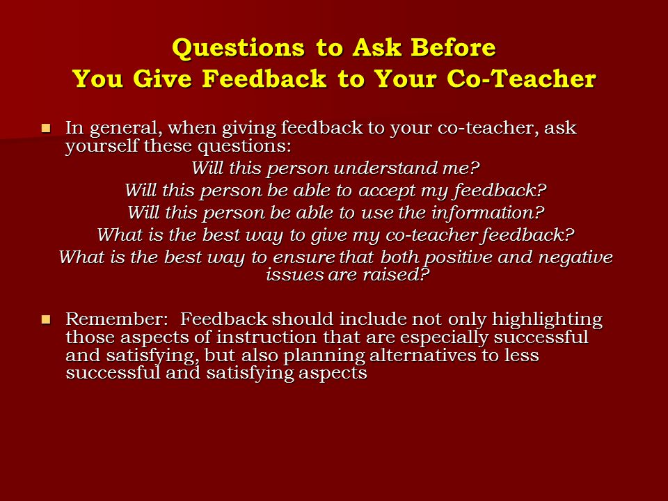 Questions to Ask Before You Give Feedback to Your Co-Teacher In general, when giving feedback to your co-teacher, ask yourself these questions: In gen