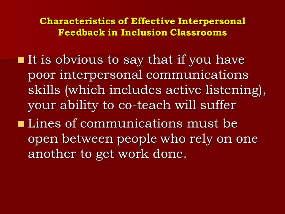 Characteristics of Effective Interpersonal Feedback in Inclusion Classrooms Considering this, co-teachers must be able to both give and receive feedback if they are to perform to expectations, avoid conflicts and misunderstandings, and ultimately succeed in and outside of the classroom Considering this, co-teachers must be able to both give and receive feedback if they are to perform to expectations, avoid conflicts and misunderstandings, and ultimately succeed in and outside of the classroom