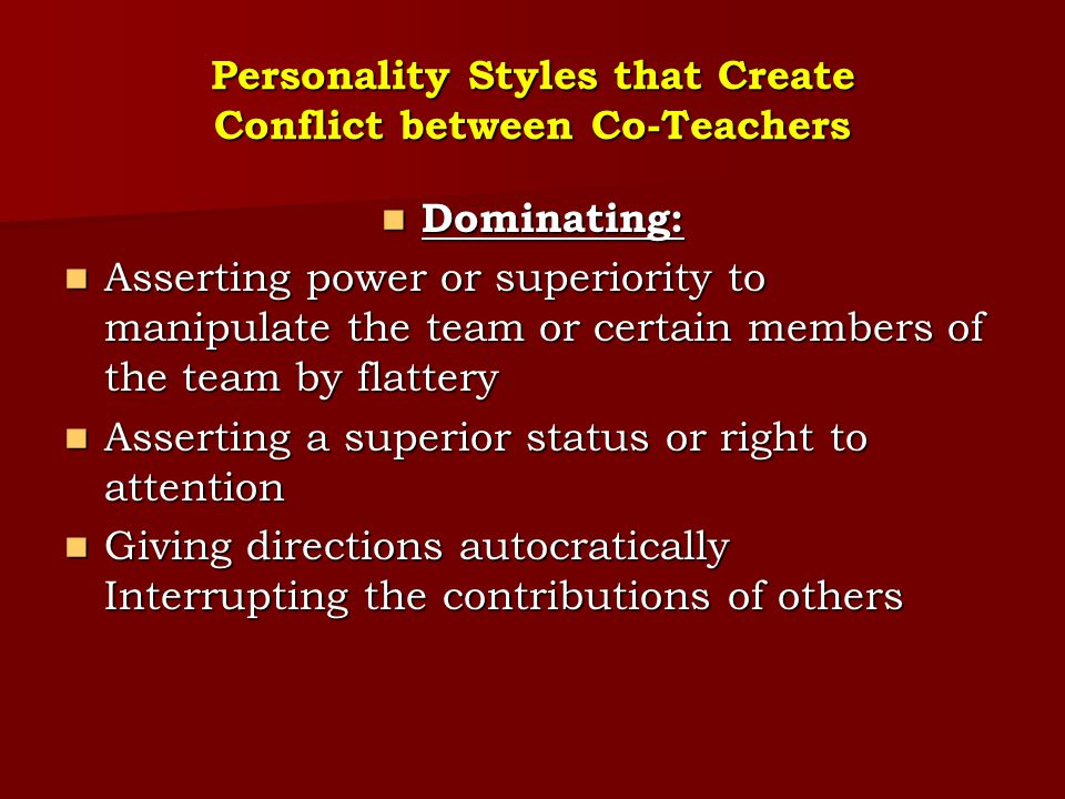 Personality Styles that Create Conflict between Co-Teachers Dominating: Dominating: Asserting power or superiority to manipulate the team or certain m