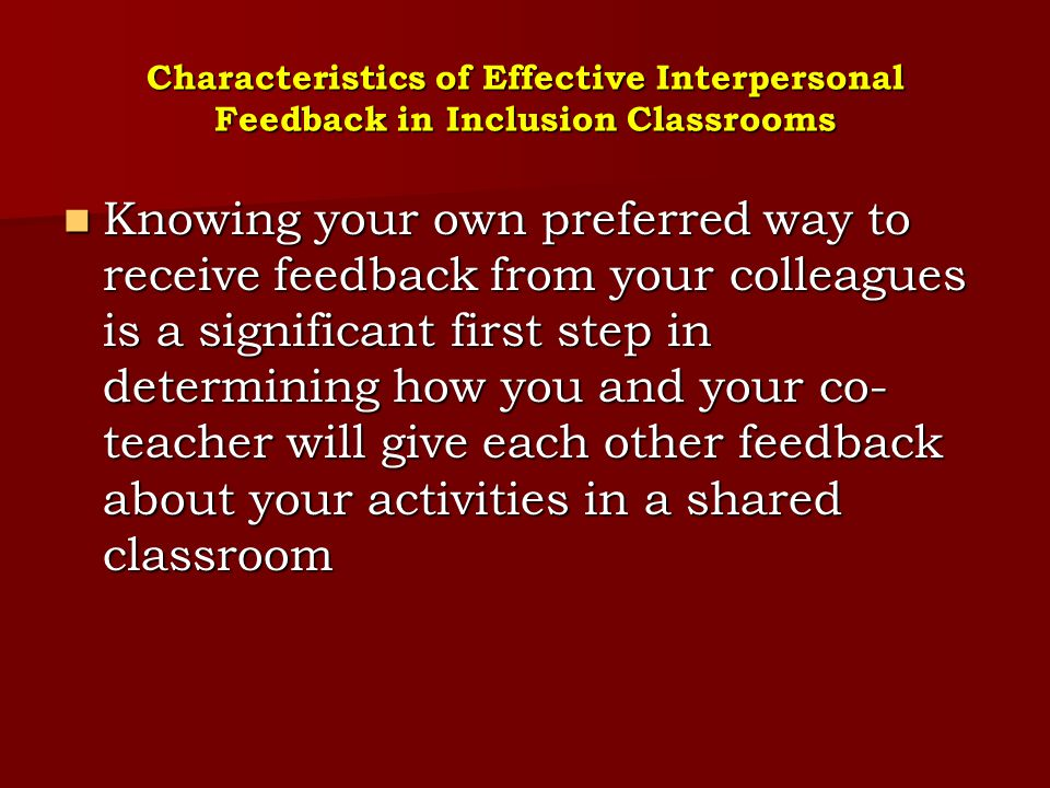 Characteristics of Effective Interpersonal Feedback in Inclusion Classrooms To collaborate successfully with other teachers and administrators in the co- teaching process, you will need to be adept at giving effective feedback.