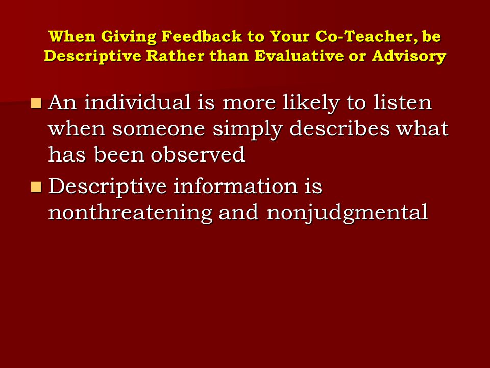 Personality Styles that Create Conflict between Co-Teachers Dominating: Dominating: Asserting power or superiority to manipulate the team or certain members of the team by flattery Asserting power or superiority to manipulate the team or certain members of the team by flattery Asserting a superior status or right to attention Asserting a superior status or right to attention Giving directions autocratically Interrupting the contributions of others Giving directions autocratically Interrupting the contributions of others