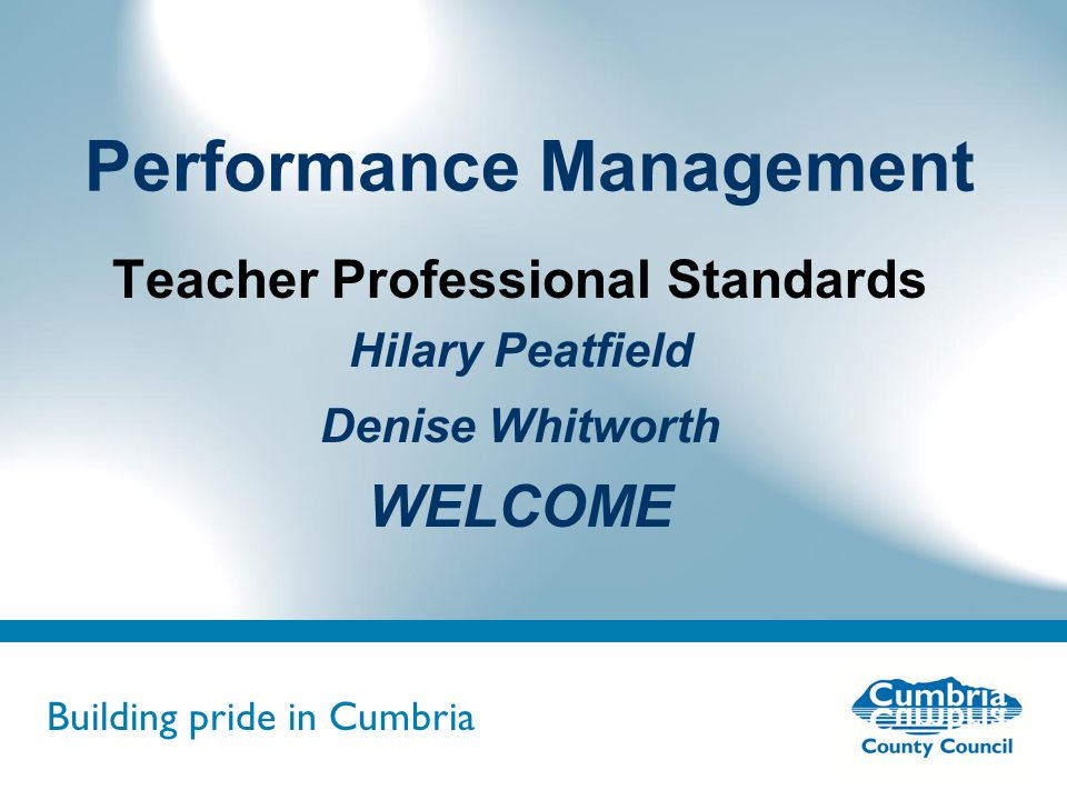 Building pride in Cumbria Do not use fonts other than Arial for your presentations Performance Management Teacher Professional Standards Hilary Peatfield Denise Whitworth WELCOME