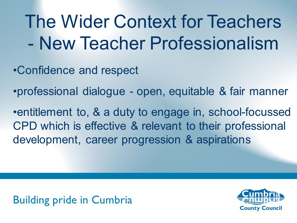 Building pride in Cumbria Do not use fonts other than Arial for your presentations The Wider Context for Teachers - New Teacher Professionalism Confidence and respect professional dialogue - open, equitable & fair manner entitlement to, & a duty to engage in, school-focussed CPD which is effective & relevant to their professional development, career progression & aspirations