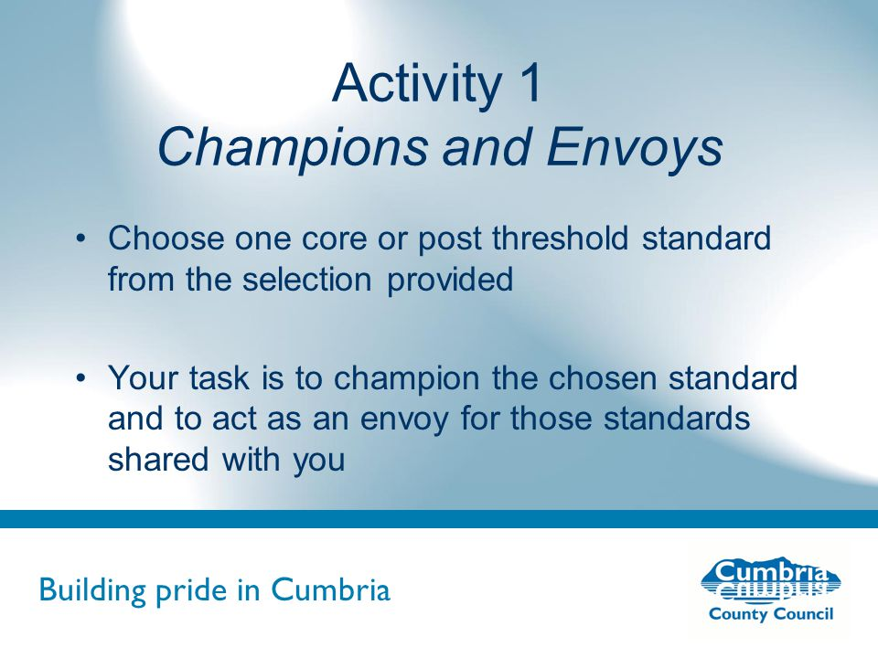 Building pride in Cumbria Do not use fonts other than Arial for your presentations Activity 1 Champions and Envoys Choose one core or post threshold standard from the selection provided Your task is to champion the chosen standard and to act as an envoy for those standards shared with you