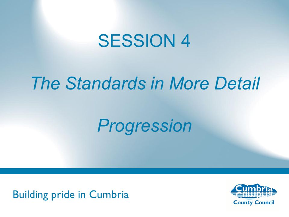Building pride in Cumbria Do not use fonts other than Arial for your presentations SESSION 4 The Standards in More Detail Progression