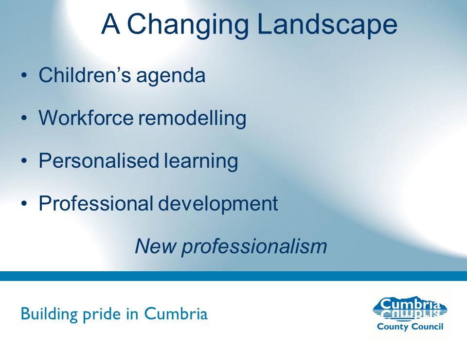 Building pride in Cumbria Do not use fonts other than Arial for your presentations A Changing Landscape Children's agenda Workforce remodelling Personalised learning Professional development New professionalism