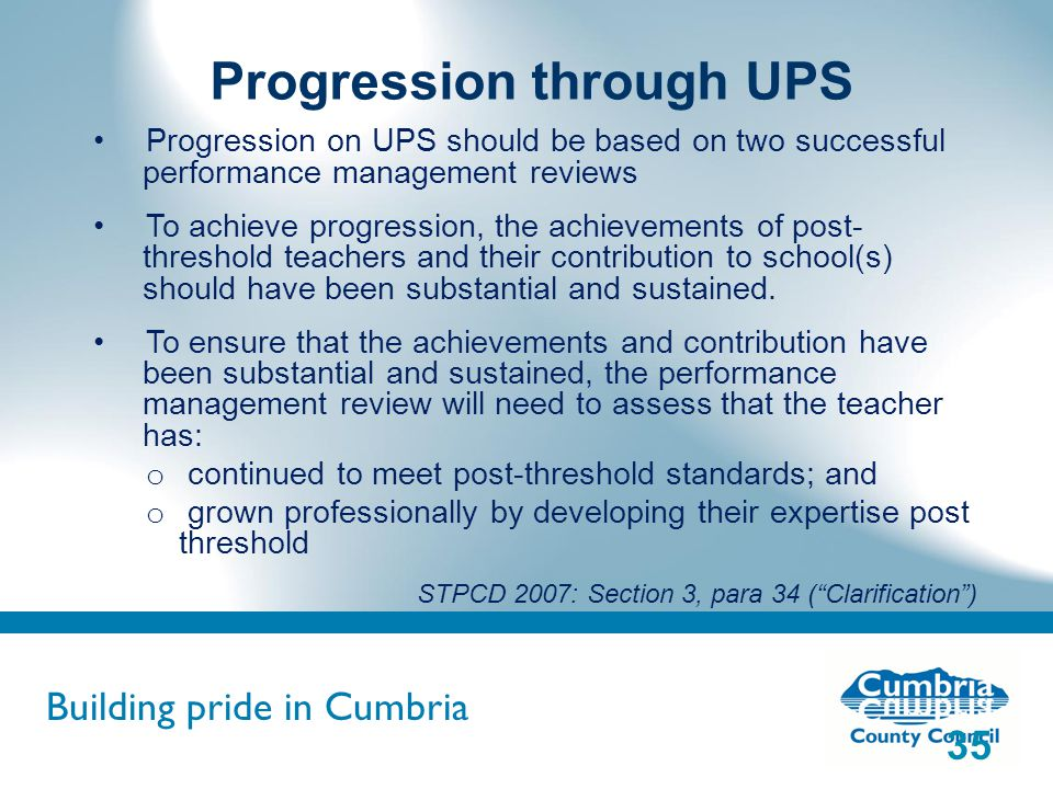 Building pride in Cumbria Do not use fonts other than Arial for your presentations Progression through UPS Progression on UPS should be based on two successful performance management reviews To achieve progression, the achievements of post- threshold teachers and their contribution to school(s) should have been substantial and sustained.