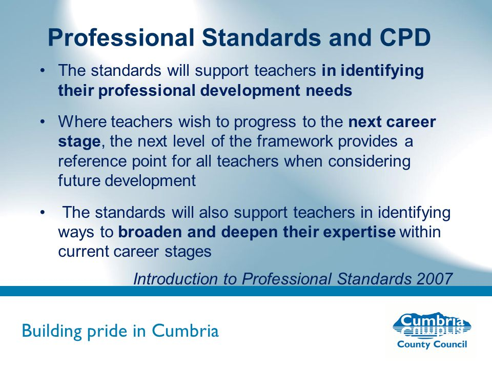 Building pride in Cumbria Do not use fonts other than Arial for your presentations Professional Standards and CPD The standards will support teachers in identifying their professional development needs Where teachers wish to progress to the next career stage, the next level of the framework provides a reference point for all teachers when considering future development The standards will also support teachers in identifying ways to broaden and deepen their expertise within current career stages Introduction to Professional Standards 2007